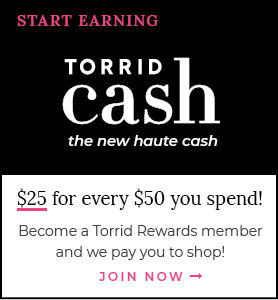 Start Earning Torrid Cash the new haute cash $25 for every $50 you spend! Become a Torrid Rewards member and we pay for you to shop! Join Now