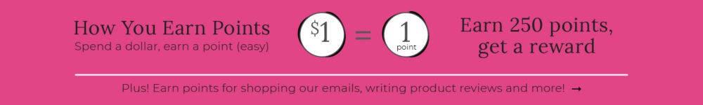 How You Earn Points, spend a dollar, earn a point. Earn 250 points, get a reward. Plus! Earn points for shopping our emails, writing product reviews and more, learn more.