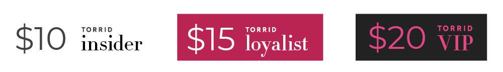 $10 - Torrid Insider, $15 - Torrid Loyalist, $20 Torrid VIP