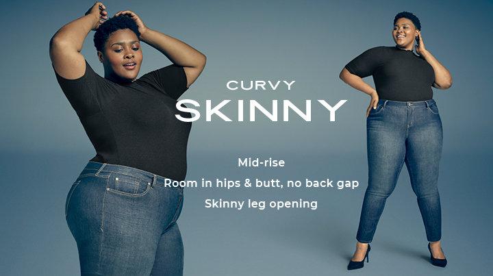 Curvy Skinny Mid-rise Room in hips & butt, no back gap skinny leg opening