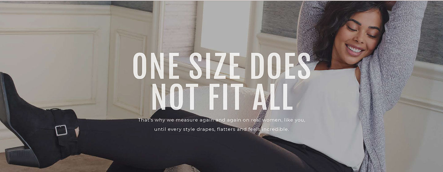 One Size Does Not Fit All. That's why we measure again and again on real women, like you, until every style drapes, flatters and feels incredible.