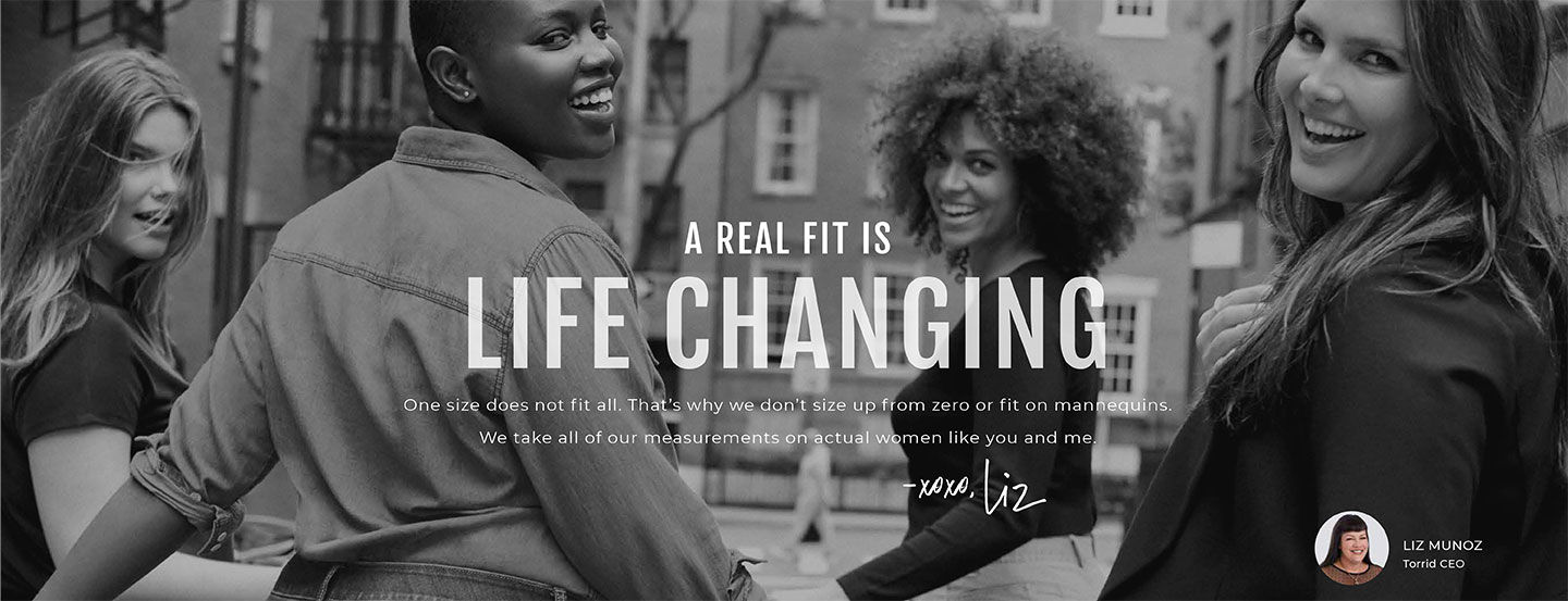 A Real Fit Is Life Changing. one size does not fit all. That's why we don't size up from zero or fit on mannequins. We take all of our measurements on actual women like you and me. -XOXO, LIZ. Liz Munoz, Torrid CEO.