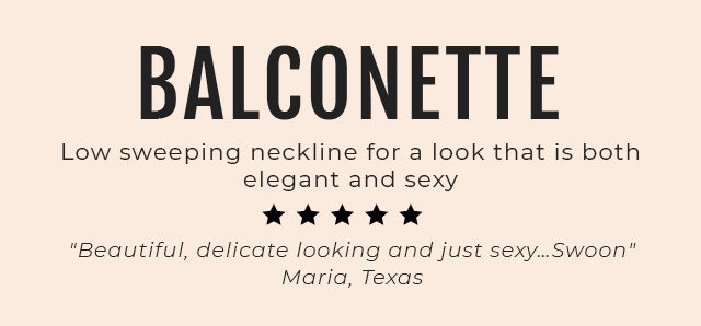 Balconnette. Low sweeping neckline for a look that is both elegant and sexy 'Beautiful, delicate looking and just sexy...Swoon' Maria, Texas