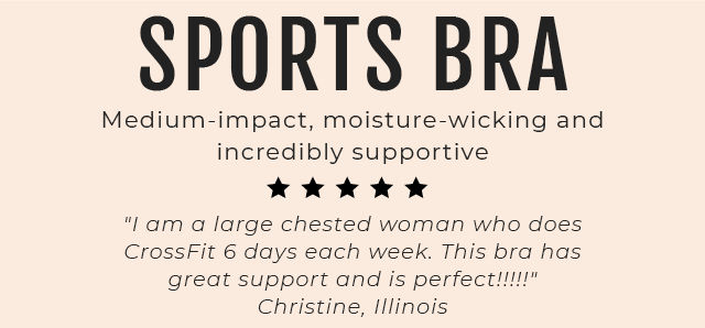 Sports Bra. Medium-impact, moisture-wicking and incredibly supportive 'I am a large chested woman who does CrossFit 6 days each week. This bra has great support and is perfect!!!!!' Christine, Illinois