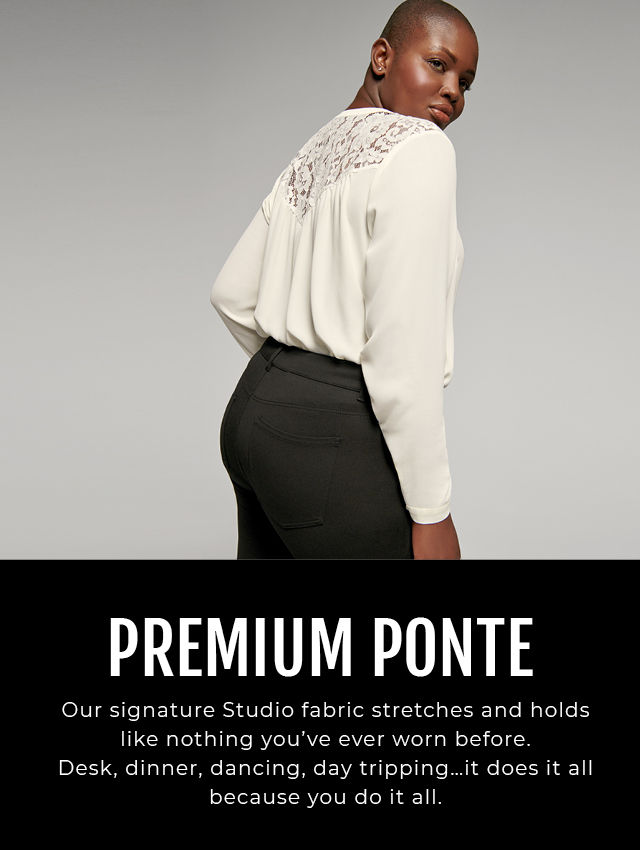 PREMIUM PONTE. Our signature Studio fabric stretches and holds like nothing you've ever worn before. Desk, dinner, dancing, day tripping...it does it all because you do it all.