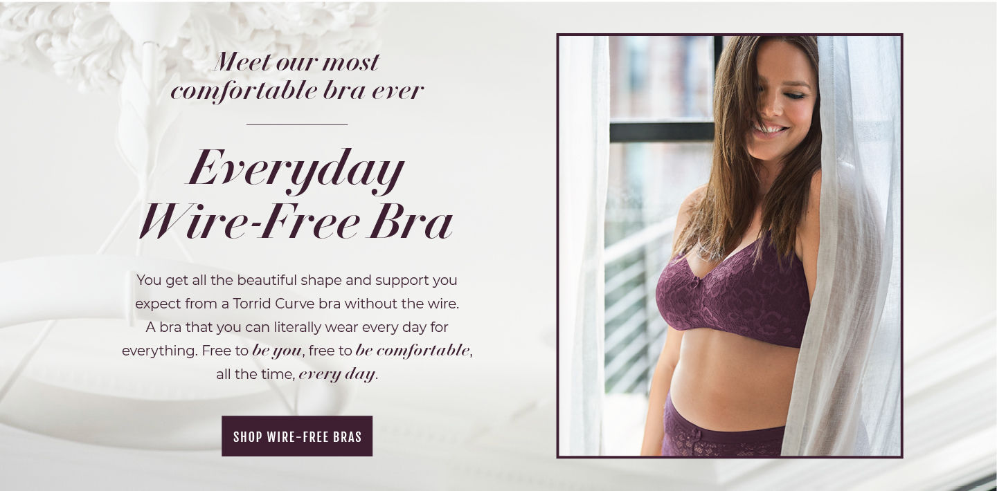 Meet our most comfortable bra ever. Everyday Wire-Free Bra You got al lthe beautifyl shape and support you expect from a Torrid Curve bra without the wire. A bra that you can litterally wear every day for everything. Free to be you, free to be comfortable, all the time, every day. Shop Wire-Free Bras