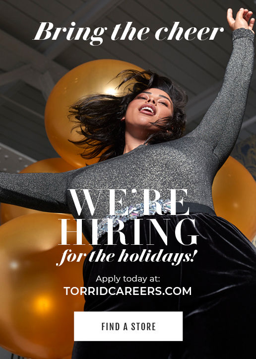 Bring The Cheer Apply today at:TORRIDCAREERS.COM WE'RE HIRING for the holidays!FIND A STORE
