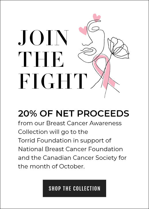 JOIN THE FIGHT 20% OF NET PROCEEDS from our Breast Cancer Awareness Collection will go to the Torrid Foundation in support of National Breast Cancer Foundation and the Canadian Cancer Society for the month of October. Shop The Collection