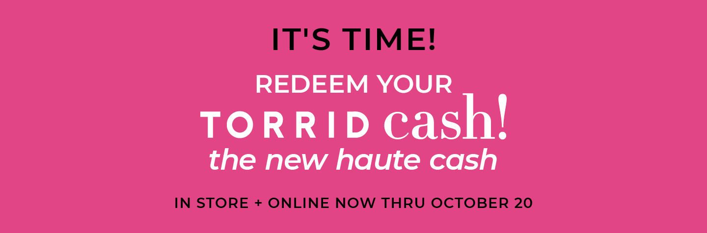 It's time to Redeem Torrid Cash (the new haute cash), In Store + Online Now Thru October 20