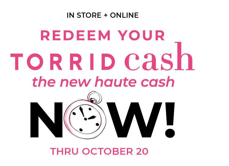 In Store + ONline Redeem Your TORRID cash the new haute cash Now! Thru Octorber 20