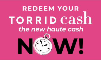 Redeem Your Torrid Cash the new haute cash Now