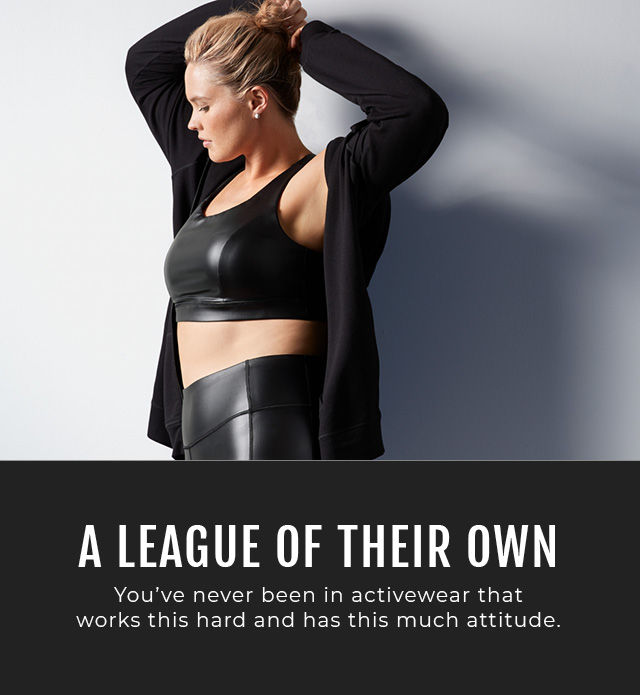 A LEAGUE OF THEIR OWN. You've never been in activewear that works this hard and has this much attitude.