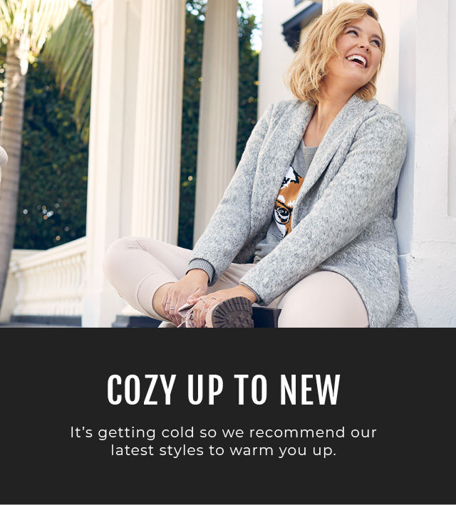 Cozy up to new. It's getting cold so we recommend our latest styles to warm you up.