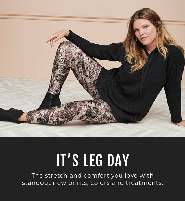 It's Leg day. The stretch and comfort you love with standout new prints, colors and treatments.