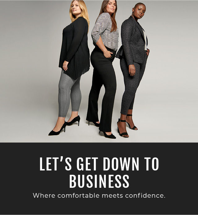 Let's get down to business. Where comfortable meets confidence.