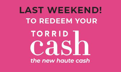 Last Weekdend to Redeem Your Torrid Cash the new haute cash Now