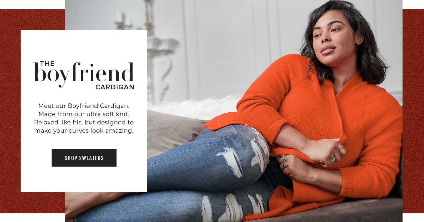 The Boyfriend CARDIGAN. Meet our Boyfriend Cardigan. Made from our ultra soft knit. Relaxed like his, but designed to make your curves look amazing.