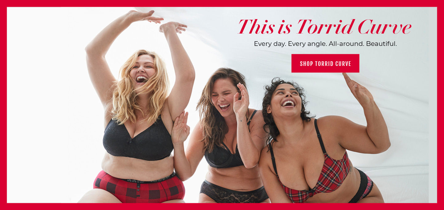 This is Torrid Curve, Shop Torrid Curve. Every day. Every angle. All-around. Beautiful. Shop Torrid Curve