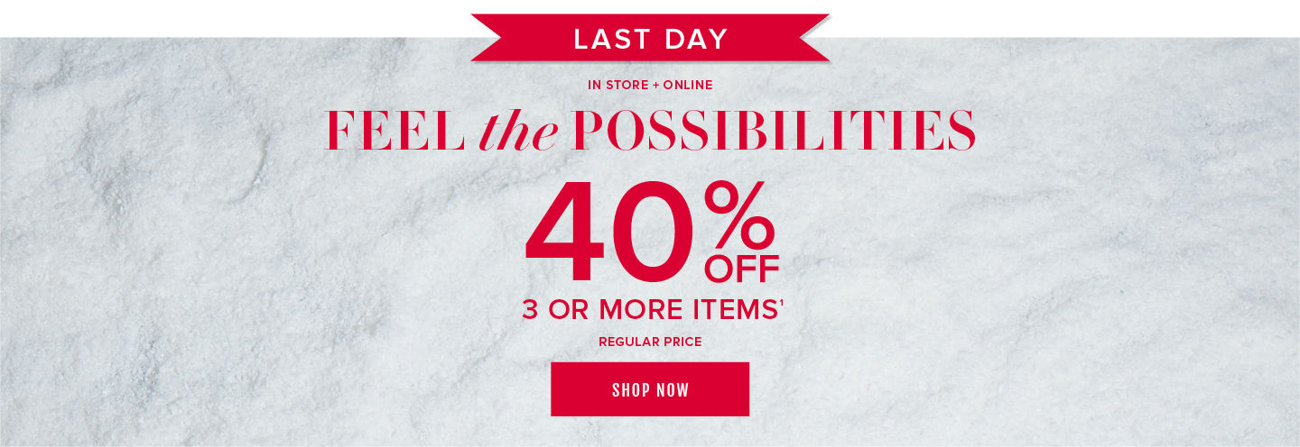 Last Day! In Store + Online Feel the Possibilities 40% Off 3 Or More Items Regular Price. Shop Now