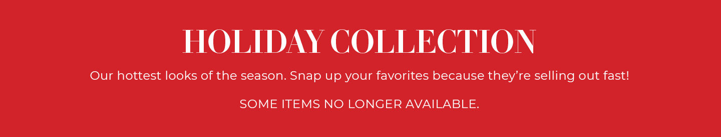 Holiday Collection, our hottest looks of the season. Snap up your favorites because they're selling out fast! Some items no longer available.