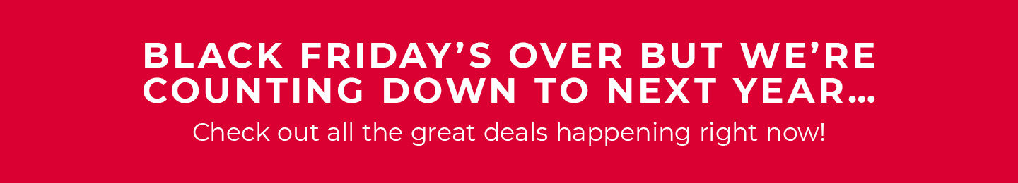 Black Friday's Over But We're counting down to next year... Check out all the great deals happening right now!