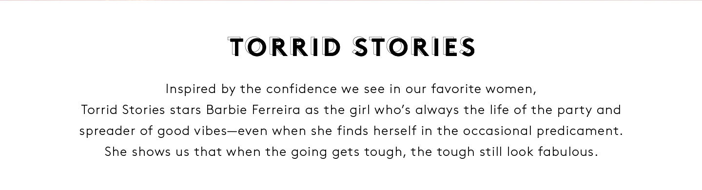 Torrid Stories, Inspired by the confidence we see in our favorite women, Torrid Stories stars Barbie Ferreria as the girl who's always the life of the party and spreader of good vibes--even when she finds herself in the occasional predicament. She shows us that when the going gets tough the tough still looks fabulous.