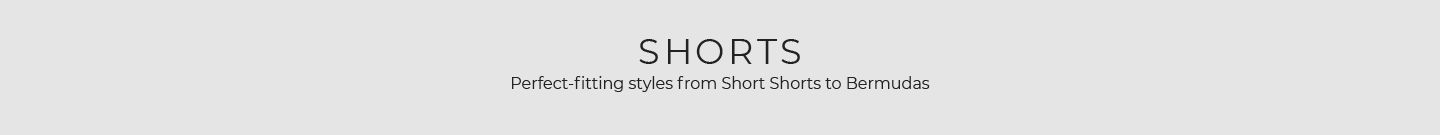 Shorts - Perfect fitting styles from Short Shorts to Bermudas.