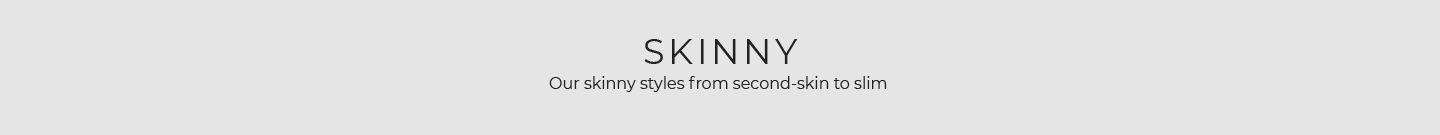 Skinny - Our skinny styles from second-skin to slim.