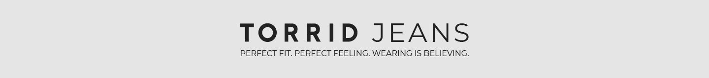 Torrid Jeans. Perfect Fit. Perfect Feeling. Wearing is believing.