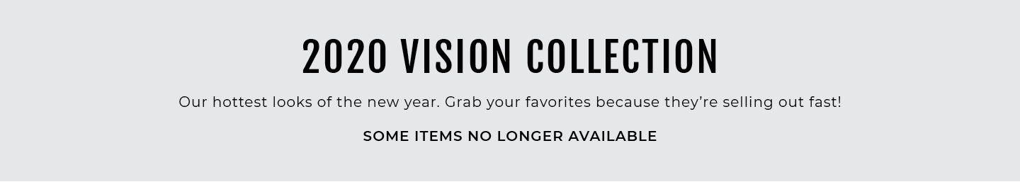 2020 Vision Collection, So it should Our hottest looks of the new year. Grab your favorites because they're selling out fast!