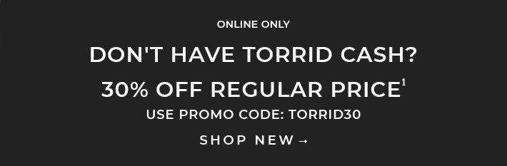 Online Only Don't have torrid Cash? 30% Off Regular Price. Use promo code: TORRID30. Shop New