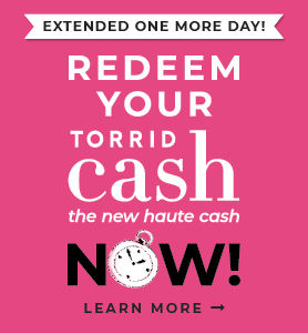 Extended One More Day! Redeem Torrid Cash, the new haute cash. Learn More