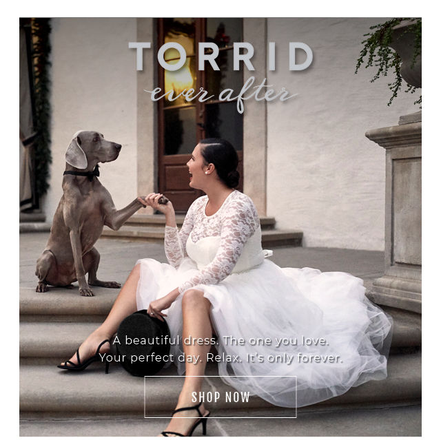 Torrid Ever after. A beautiful dress. The one you love. Your perfect day. Relax. It's Only forever.