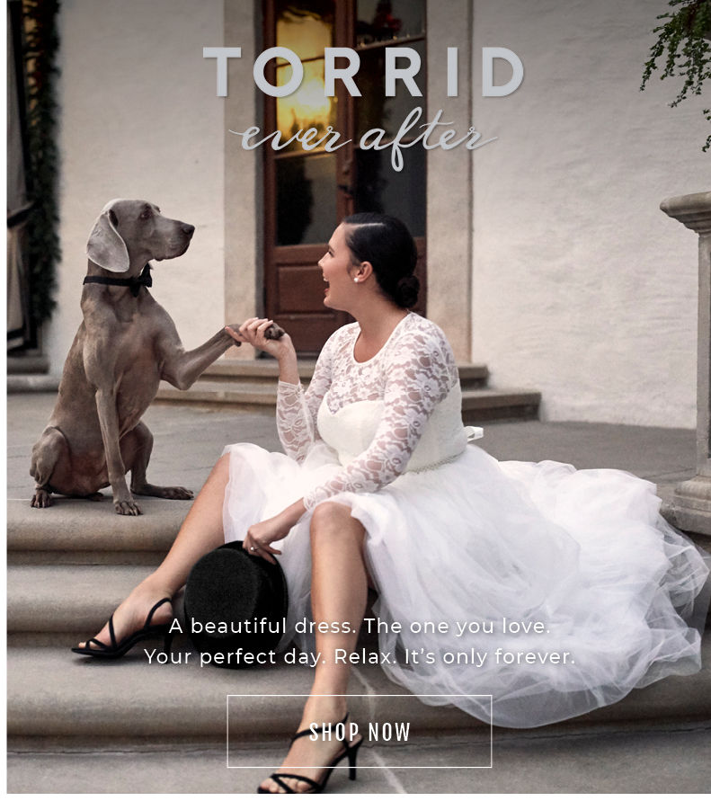 Torrid Ever after. A beautiful dress. The one you love. Your perfect day. Relax. It's Only forever. Shop Now