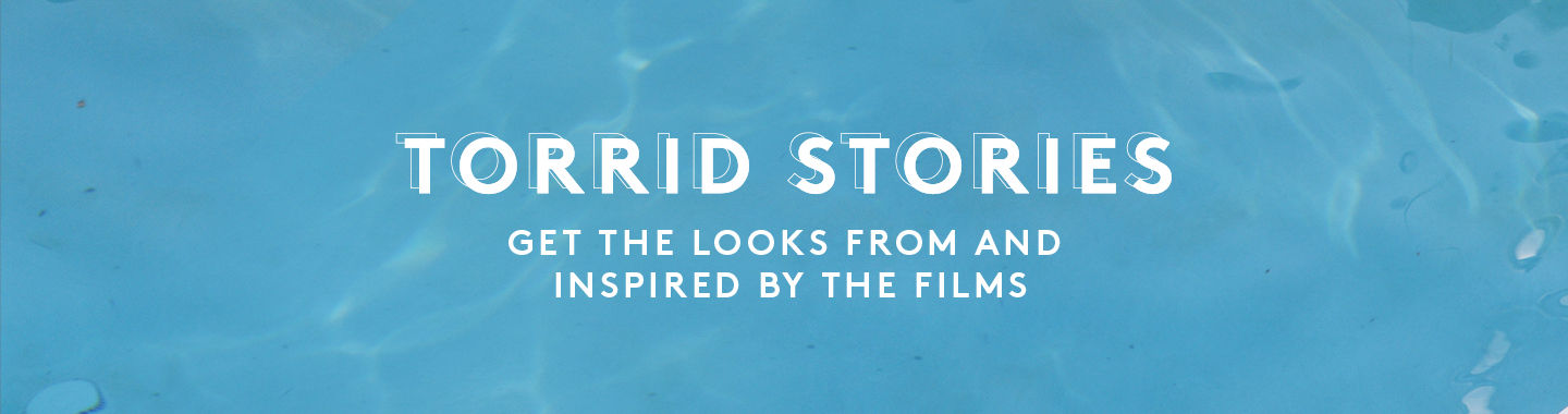 Torrid Stories. Get The Looks From The Films and inspired by the films
