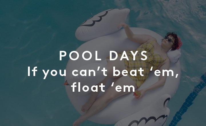Pool Days. if you can't beat em, float em
