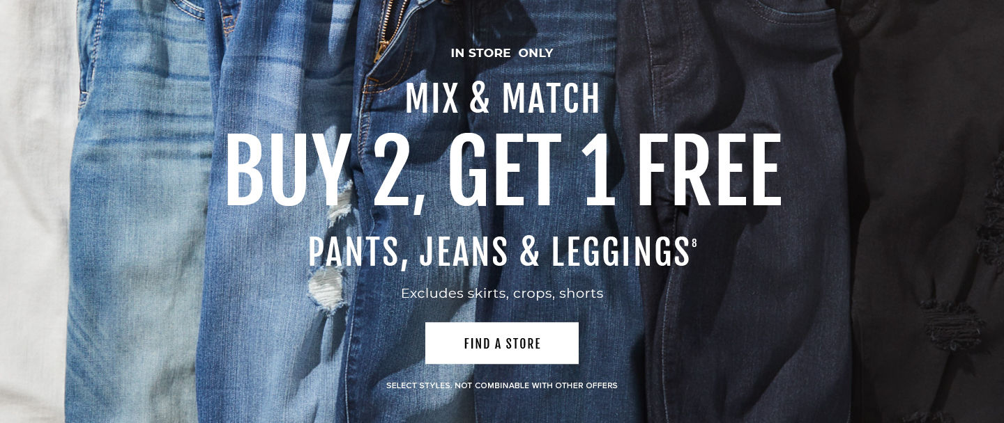 In Store Only Mix & Match Buy 2, Get 1 Free Pants, Jeans & Leggings excludes skirts, crops, shorts. Find A Store Store. Select styles. Not Combinable with other offers.