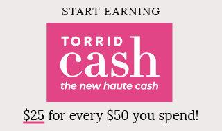 Start earning Torrid Cash the new haute cash. $25 for every $50 you spend!