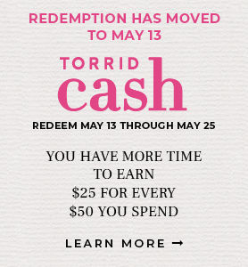 Redemption has moved to May 13. Torrid Cash Redeem May 13 through May 25. You have more time to Earn. $25 for every $50 you spend. Find Out More