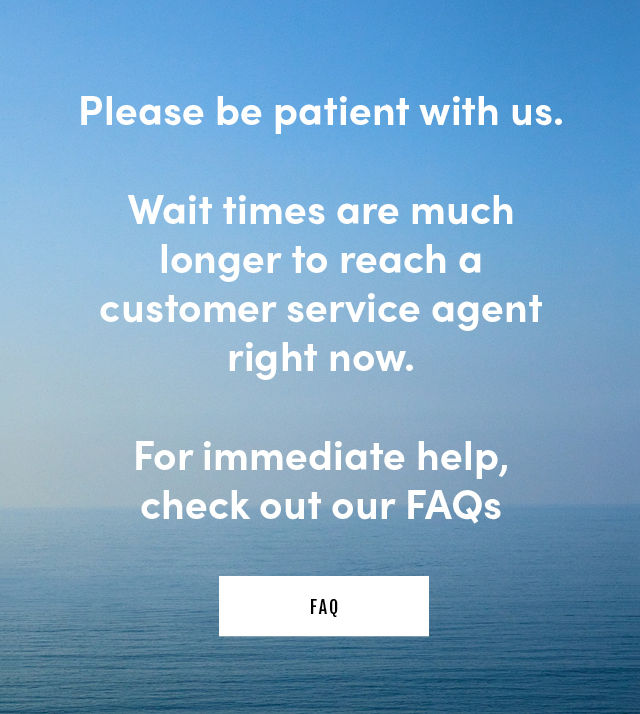 Please be patient with us. Wait times are much longer to reach a customer service agent right now. For immediate help, check out our FAQs
