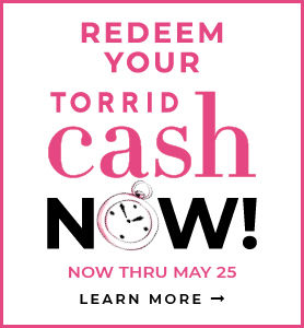 Redeem Torrid Cash Now Thru May 25. Learn More