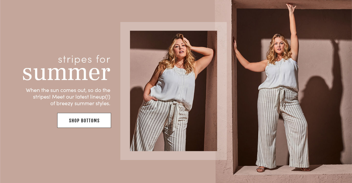 stripes for summer. When the sun comes out, so do the stripes! Meet our latest lineup! of breezy summer styles. Shop Bottoms