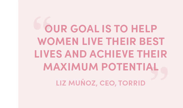 'our goal is to help women live their best lives and achieve their maximum potential' -LIZ MUNOS, CEO, TORRID