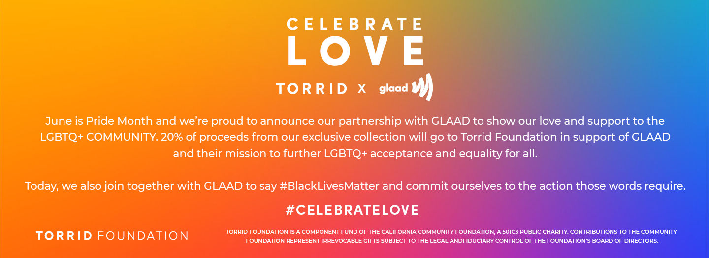 CELEBRATE LOVE TORRID X glaad. June is Pride Month, and we're so proud to announce that we've teamed up with GLAAD to show our love and support to the LGBTQ + Commnunity! 20% of proceeds from our exclusive collection will go to the Torrid Foundation in support of GLAAD and their mission to further LGBTQ + acceptance. #CELEBRATELOVE.