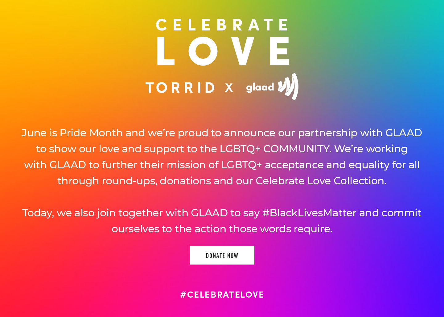 Celebrate LOVE Torrid X glaad. June is Pride Month, and we're so proud to announce that we've teamed up with GLAAD to show our love and support to the LGBTQ+ community! We're working with GLAAD to further their mission of LGBTQ+ acceptance through rounds-ups, donations and our Celebrate Love Collection for the month of June. Donate Now