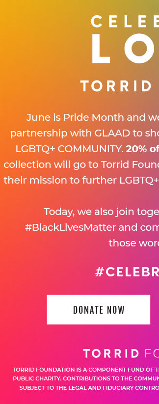 Celebrate LOVE TORRID X glaad. June is Pride Month, and we're so proud to announce that we've teamed up with GLAAD to show your love and support to the LGBTQ + community! 20% of proceeds from our exclusive collection will go to the Torrid Foundation in support of GLAAD and their mission to further LGBTQ + acceptance. #CELEBRATELOVE. TORRID FOUNDATION IS A COPONENT FUND OF THE CALIFORNIA COMMUNITY FOUNDATION. A 501C3 PUBLIC CHARITY. CONTRIBUTIONS TO THE COMMUNITY FOUNDATION REPRESENT IRREVOCABLE GIFTS SUBJECT TO THE LEGA AND FIDUCIARY CONTROL OF THE FOUNDATION'S BOARD OF DIRECTORS. Donate Now