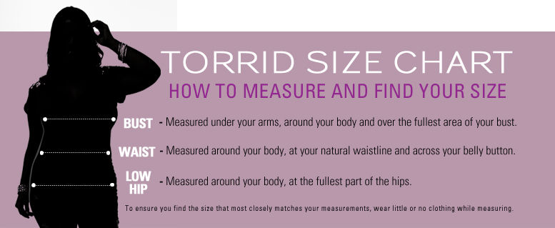 Torrid Size Chart - How to Measure and Find Your Size, Bust - Measure under your arms, around your body and over the fullest area of your bust. Waist - Measured around your body, at your natural waistline and across your belly button. Low Hip - Measured around your body, at the fullest part of the hips. To ensure you find the size that most closely matches your measurements, wear little or no clothing while measuring.