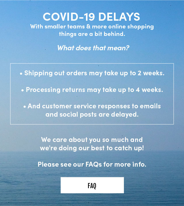 COVID-19 DELAYS. with smaller teams & more online shopping things are a bit behind. What does that mean? Shippig out orders may take up to 2 weeks. Processing returns may take up to 4 weeks too. And customer service responses to emails and social posts are delayed. We care about you so much and we're doing our best to catch up! Please see our FAQs for more info. FAQ