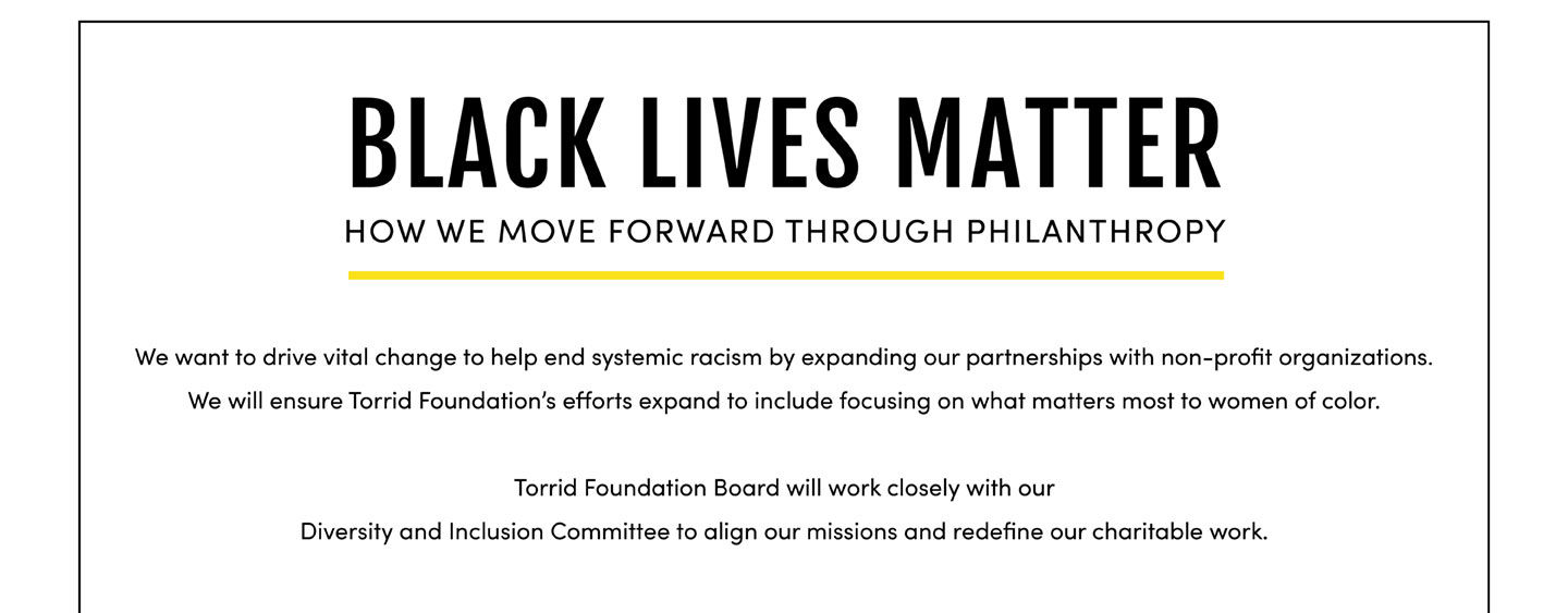 Black Lives Matter. How We Move Forward Through Philanthropy. We want to drive vital change to help end systemic racism by expanding our partnerships with non-profit organizations. We will ensure Torrid Foundation's efforts expand to include focusing on what matters most to women of color. Torrid Foundation Board will work closely with our Diversity and inclusion Committee to align our missions and redefine our charitable work.