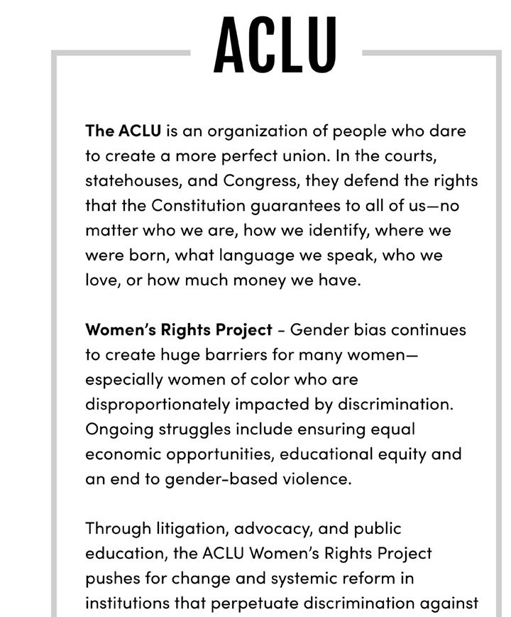 The ACLU is an organization of people who dare to create a more perfect union. In the courts, statehouses, and Congress, they defend the rights that the Constitution guarantees to all of us—no matter who we are, how we identify, where we were born, what language we speak, who we love, or how much money we have. Women's Rights Project - Gender bias continues to create huge barriers for many women— especially women of color who are disproportionately impacted by discrimination. Ongoing struggles include ensuring equal economic opportunities, educational equity and an end to gender-based violence. Through litigation, advocacy, and public education, the ACLU Women's Rights Project pushes for change and systemic reform in institutions that perpetuate discrimination against women, and women of color, focusing its work in the areas of employment, violence against women, and education. Survivors of gender-based violence face discrimination when police, schools, landlords, and other institutions fail to adequately address and prevent violence and also when laws and policies penalize them, impeding the ability of women and girls to live safely and with dignity. The ACLU's Women's Rights Project fights to ensure that everyone has the freedom to live, work, and learn free from discrimination based on sex. Learn More